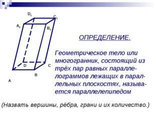 ОПРЕДЕЛЕНИЕ. Геометрическое тело или многогранник, состоящий из трёх пар равн