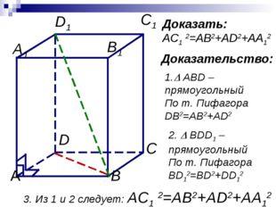Доказать: AC1 2=AB2+AD2+AA12 Доказательство: 1. ABD –прямоугольный По т. Пиф