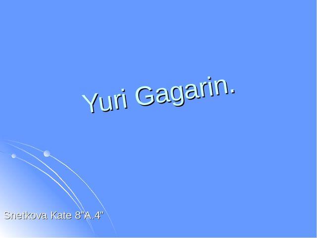 """Yuri Gagarin. Snetkova Kate 8""""A.4"""""""