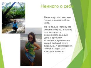 Немного о себе Меня зовут Фатиме, мне 14 лет и я очень люблю лето. Но не толь