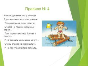 Правило № 4 На самодельном плоту по воде Едут мальчишки вдогонку мечте. Трое