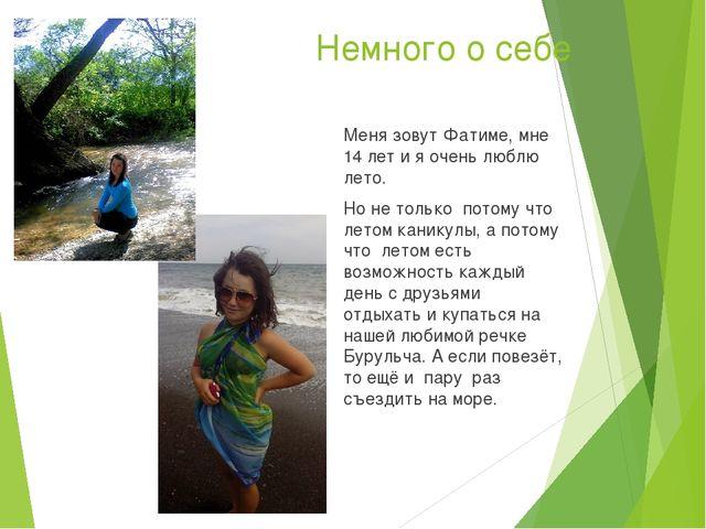Немного о себе Меня зовут Фатиме, мне 14 лет и я очень люблю лето. Но не толь...