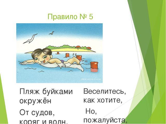 Правило № 5 Пляж буйками окружён От судов, коряг и волн. Значит, можно здесь...