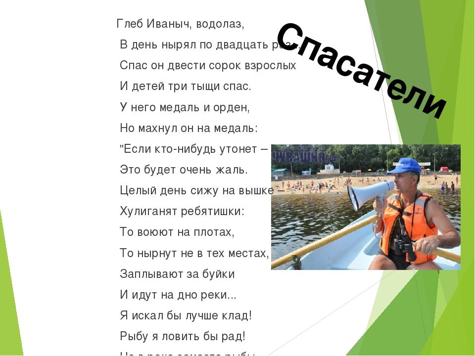 Глеб Иваныч, водолаз, В день нырял по двадцать раз... Спас он двести сорок вз...