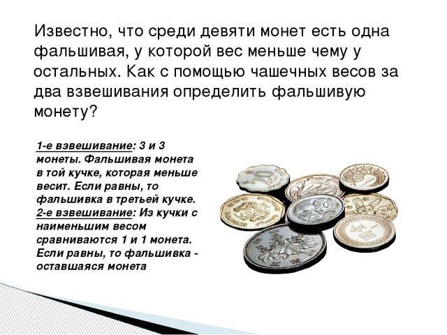Известно, что среди девяти монет есть одна фальшивая, у которой вес меньше че...