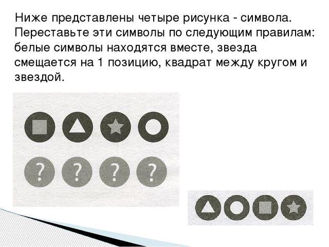 Ниже представлены четыре рисунка - символа. Переставьте эти символы по следую...