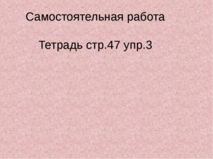 Самостоятельная работа Тетрадь стр.47 упр.3