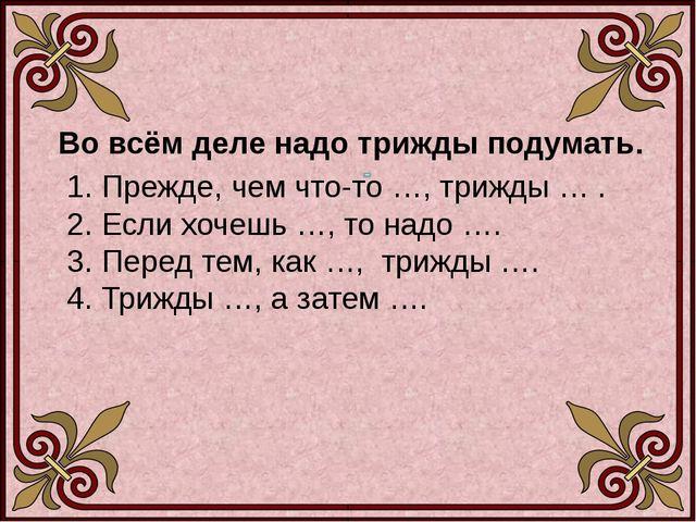 Во всём деле надо трижды подумать. 1. Прежде, чем что-то …, трижды … . 2. Ес...