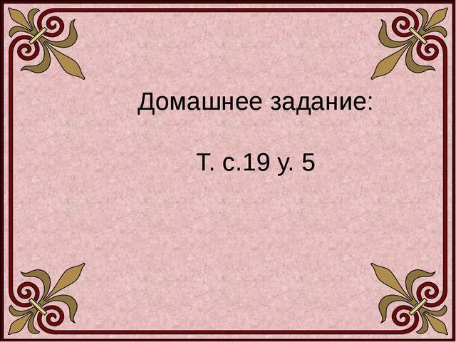 Домашнее задание: Т. с.19 у. 5