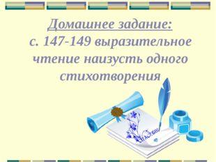 Домашнее задание: с. 147-149 выразительное чтение наизусть одного стихотворения