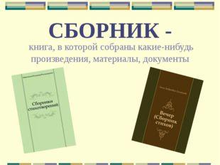 СБОРНИК - книга, в которой собраны какие-нибудь произведения, материалы, доку