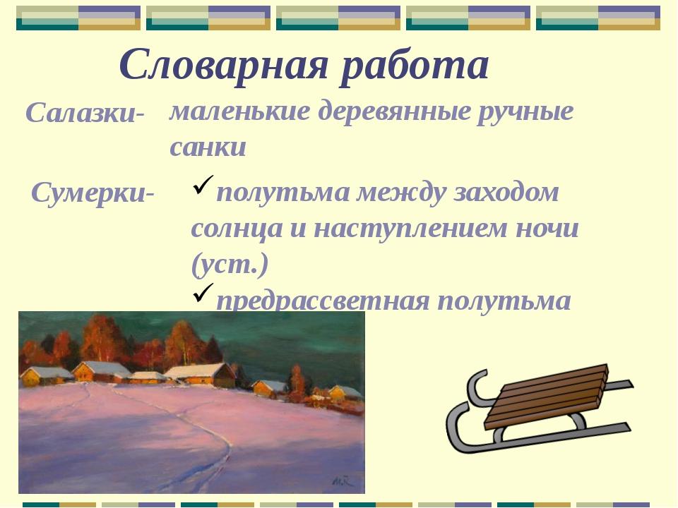 Словарная работа Салазки- маленькие деревянные ручные санки Сумерки- полутьма...