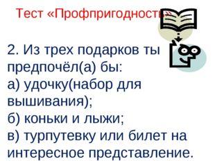 2. Из трех подарков ты предпочёл(а) бы: а) удочку(набор для вышивания); б) к