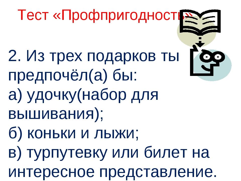 2. Из трех подарков ты предпочёл(а) бы: а) удочку(набор для вышивания); б) к...