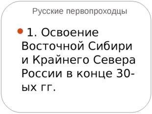 Русские первопроходцы 1. Освоение Восточной Сибири и Крайнего Севера России в