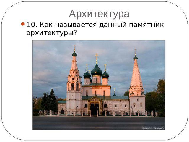 Архитектура 10. Как называется данный памятник архитектуры?