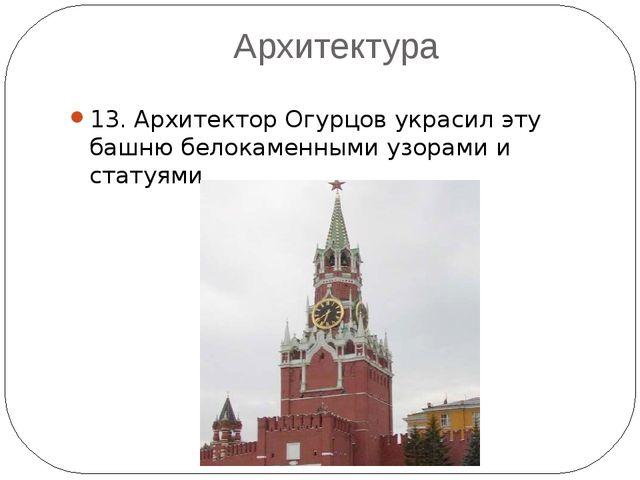 Архитектура 13. Архитектор Огурцов украсил эту башню белокаменными узорами и...