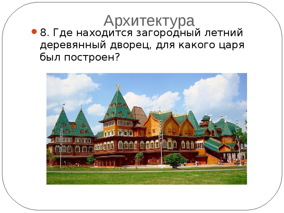 Архитектура 8. Где находится загородный летний деревянный дворец, для какого...