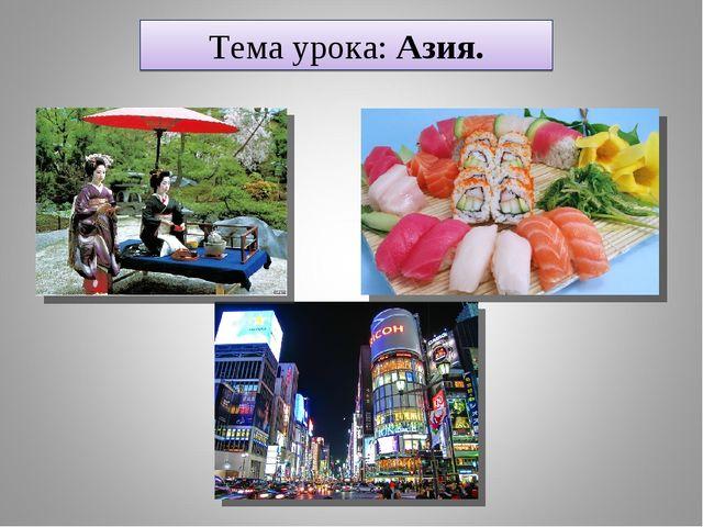 Тема урока: Азия.