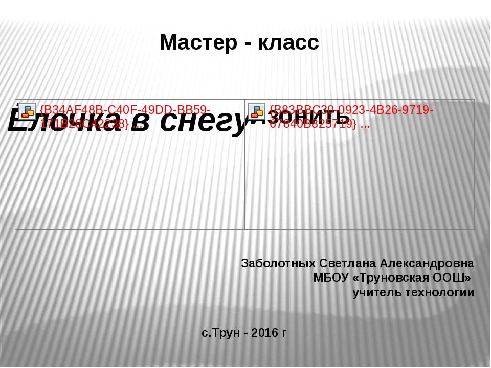 Мастер - класс Заболотных Светлана Александровна МБОУ «Труновская ООШ» учител...