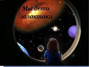 Мы дети галактики