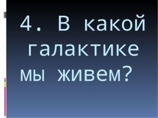 4. В какой галактике мы живем?
