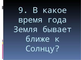 9. В какое время года Земля бывает ближе к Солнцу?