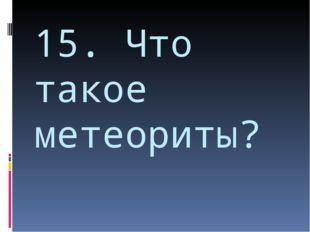 15. Что такое метеориты?