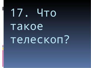 17. Что такое телескоп?