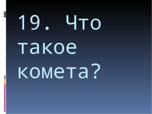 19. Что такое комета?