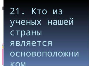 21. Кто из ученых нашей страны является основоположником космонавтики?