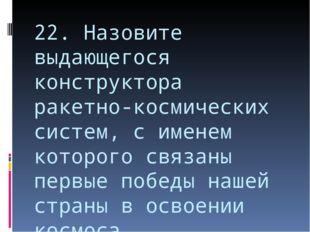 22. Назовите выдающегося конструктора ракетно-космических систем, с именем ко