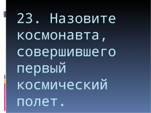 23. Назовите космонавта, совершившего первый космический полет.