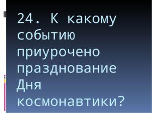 24. К какому событию приурочено празднование Дня космонавтики?