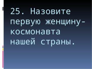 25. Назовите первую женщину-космонавта нашей страны.