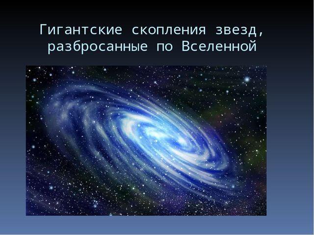 Гигантские скопления звезд, разбросанные по Вселенной