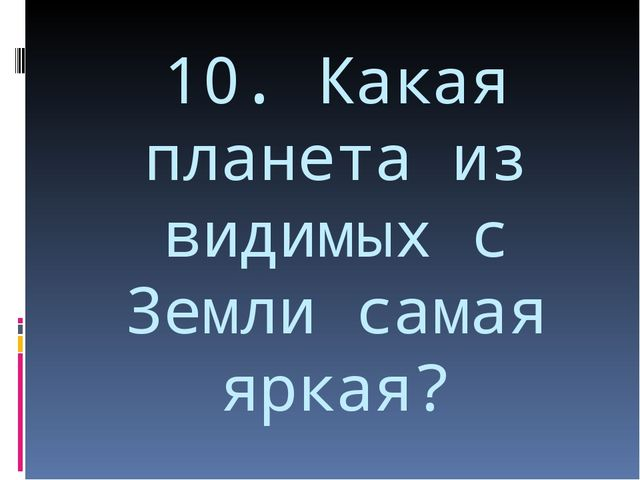 10. Какая планета из видимых с Земли самая яркая?