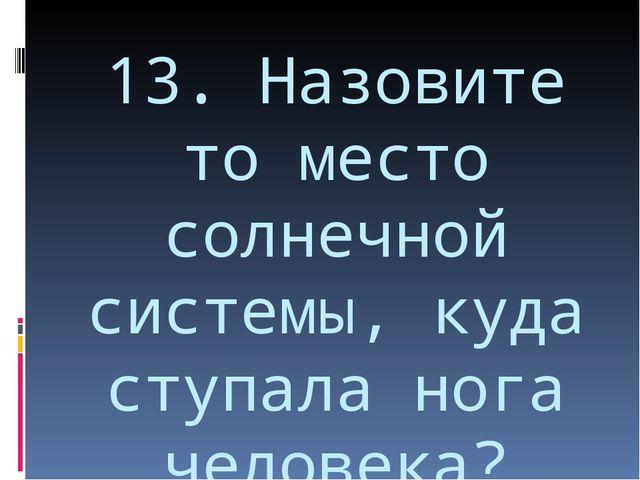 13. Назовите то место солнечной системы, куда ступала нога человека?