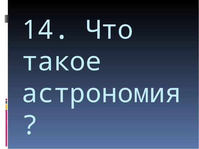 14. Что такое астрономия?