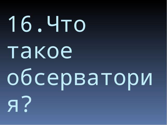 16.Что такое обсерватория?
