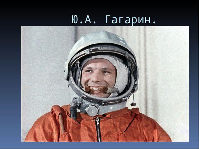 Ю.А. Гагарин.