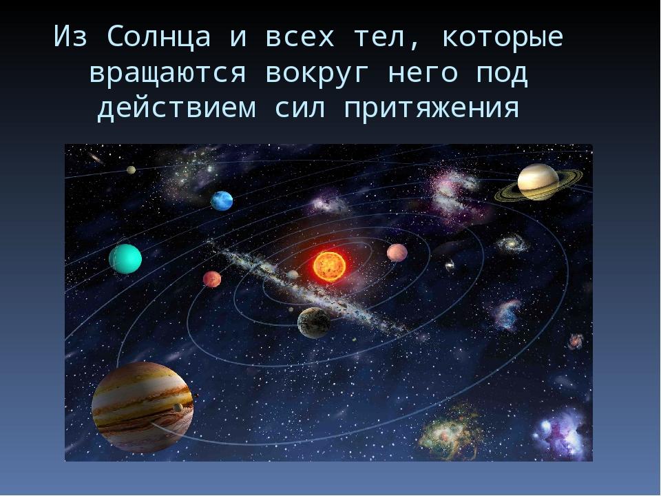 Из Солнца и всех тел, которые вращаются вокруг него под действием сил притяже...