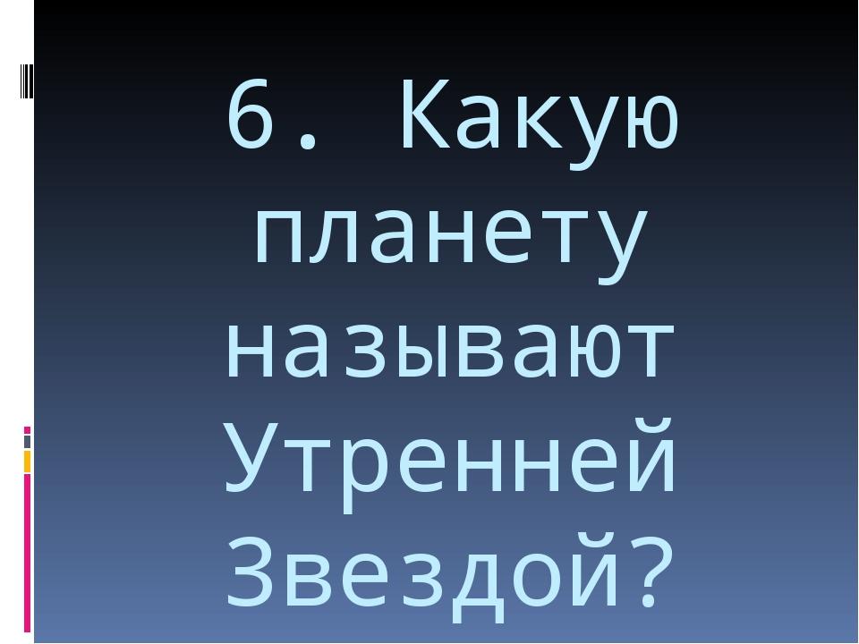 6. Какую планету называют Утренней Звездой?