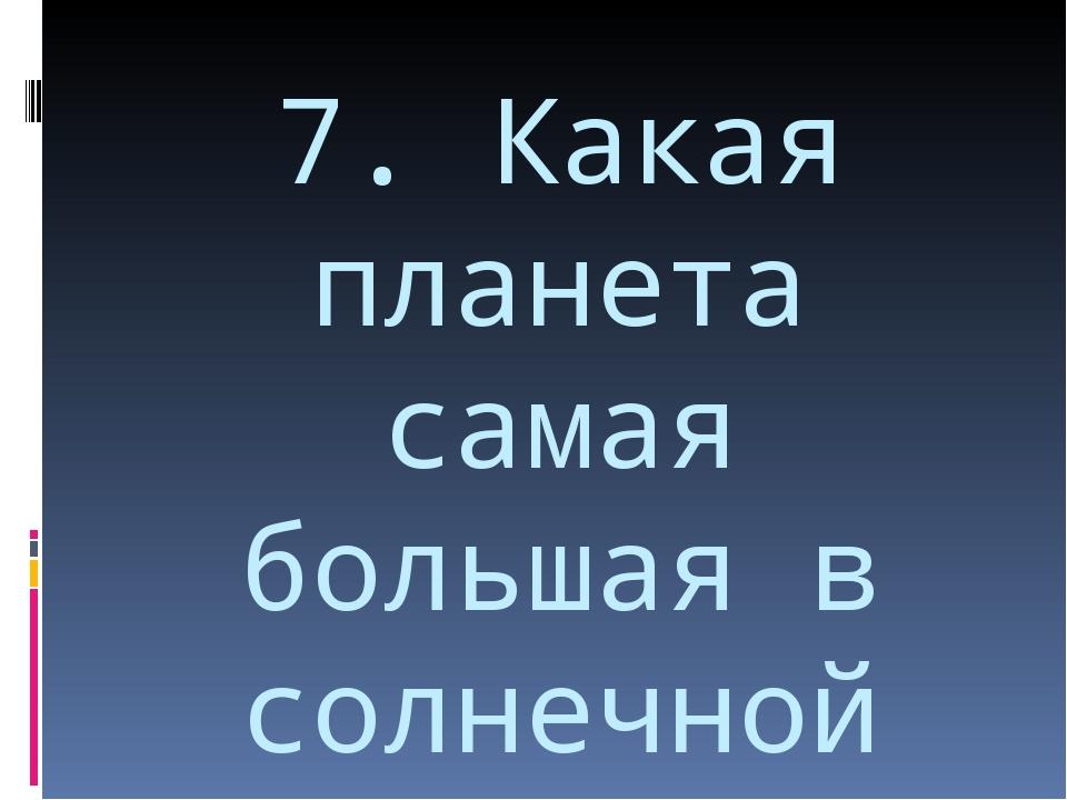 7. Какая планета самая большая в солнечной системе?