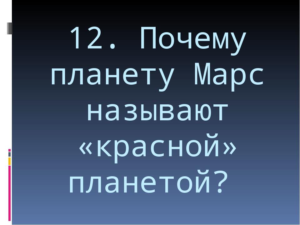 12. Почему планету Марс называют «красной» планетой?