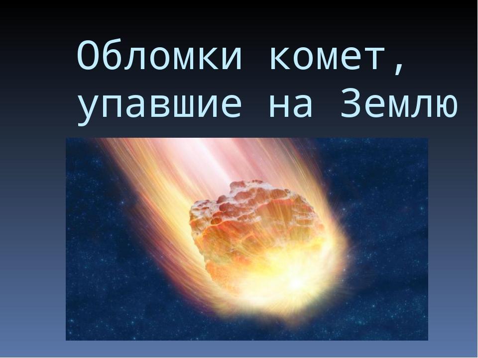 Обломки комет, упавшие на Землю