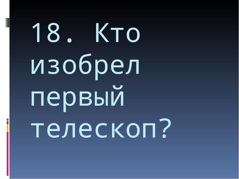 18. Кто изобрел первый телескоп?