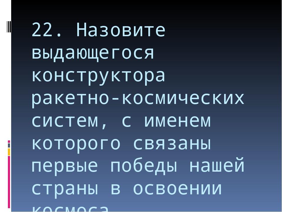 22. Назовите выдающегося конструктора ракетно-космических систем, с именем ко...