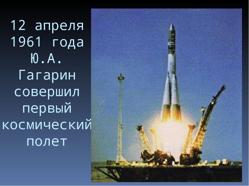 12 апреля 1961 года Ю.А. Гагарин совершил первый космический полет