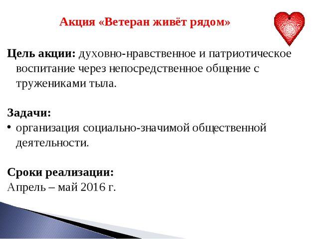 Акция «Ветеран живёт рядом» Цель акции: духовно-нравственное и патриотическо...
